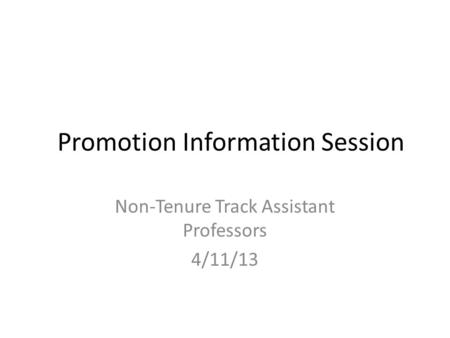 Promotion Information Session Non-Tenure Track Assistant Professors 4/11/13.
