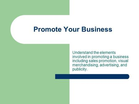 Promote Your Business Understand the elements involved in promoting a business including sales promotion, visual merchandising, advertising, and publicity.