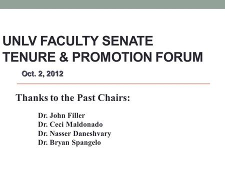 UNLV FACULTY SENATE TENURE & PROMOTION FORUM Oct. 2, 2012 Oct. 2, 2012 Thanks to the Past Chairs: Dr. John Filler Dr. Ceci Maldonado Dr. Nasser Daneshvary.