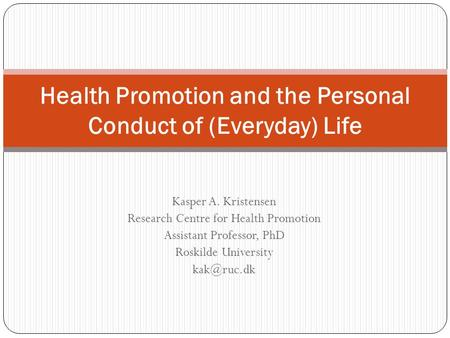 Kasper A. Kristensen Research Centre for Health Promotion Assistant Professor, PhD Roskilde University Health Promotion and the Personal Conduct.