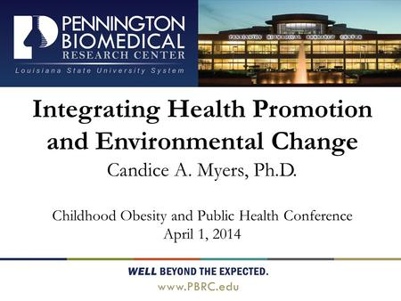 Integrating Health Promotion and Environmental Change Candice A. Myers, Ph.D. Childhood Obesity and Public Health Conference April 1, 2014.