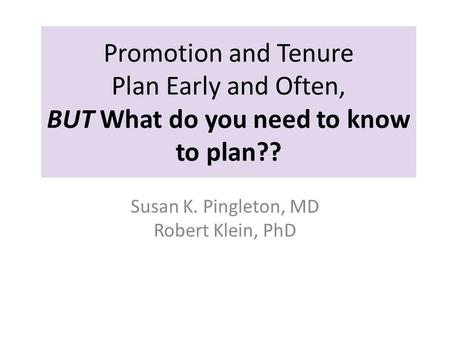 Promotion and Tenure Plan Early and Often, BUT What do you need to know to plan?? Susan K. Pingleton, MD Robert Klein, PhD.