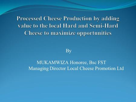 By MUKAMWIZA Honoree, Bsc FST Managing Director Local Cheese Promotion Ltd.