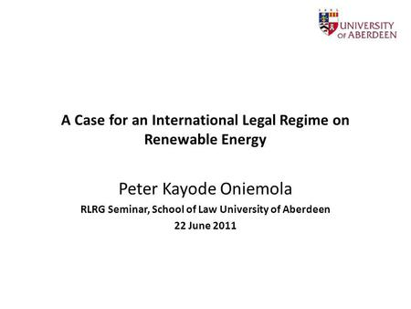 A Case for an International Legal Regime on Renewable Energy Peter Kayode Oniemola RLRG Seminar, School of Law University of Aberdeen 22 June 2011.