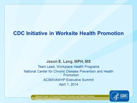 CDC Initiative in Worksite Health Promotion Jason E. Lang, MPH, MS Team Lead, Workplace Health Programs National Center for Chronic Disease Prevention.