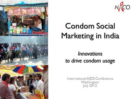 Condom Social Marketing in India Innovations to drive condom usage International AIDS Conference Washington July 2012.