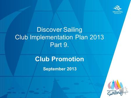 TITLE DATE Discover Sailing Club Implementation Plan 2013 Part 9. Club Promotion September 2013.