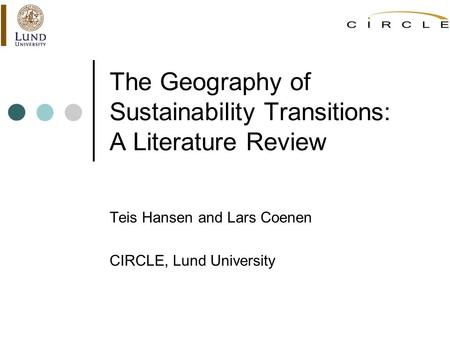 The Geography of Sustainability Transitions: A Literature Review Teis Hansen and Lars Coenen <strong>CIRCLE</strong>, Lund University.