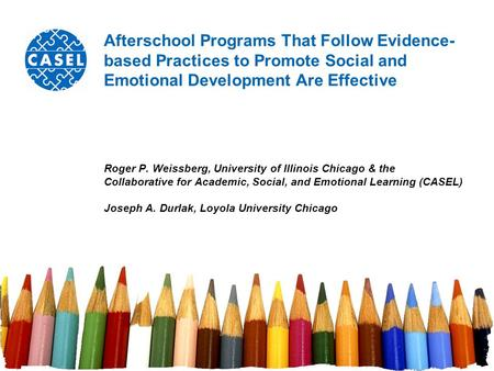 Afterschool Programs That Follow Evidence- based Practices to Promote Social and Emotional Development Are Effective Roger P. Weissberg, University of.