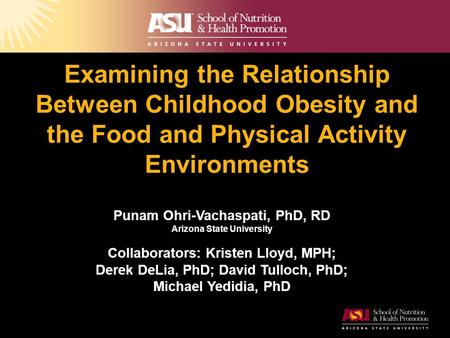 Examining the Relationship Between Childhood Obesity and the Food and Physical Activity Environments Punam Ohri-Vachaspati, PhD, RD Arizona State University.