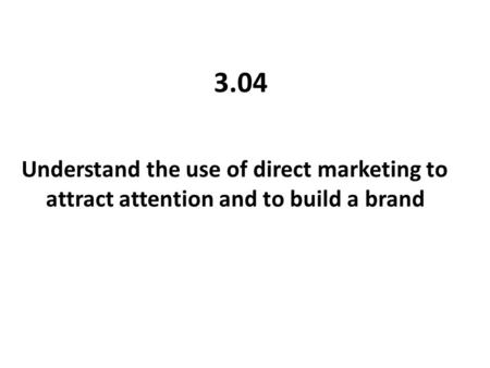 3.04 Understand the use of direct marketing to attract attention and to build a brand.