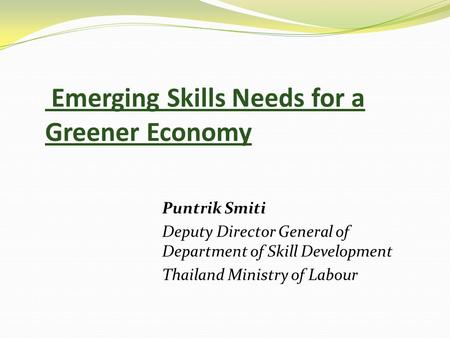 Emerging Skills Needs for a Greener Economy Puntrik Smiti Deputy Director General of Department of Skill Development Thailand Ministry of Labour.