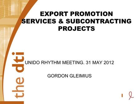 EXPORT PROMOTION SERVICES & SUBCONTRACTING PROJECTS UNIDO RHYTHM MEETING. 31 MAY 2012 GORDON GLEIMIUS.