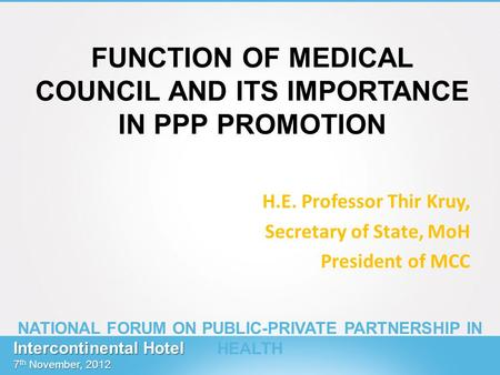 FUNCTION OF MEDICAL COUNCIL AND ITS IMPORTANCE IN PPP PROMOTION H.E. Professor Thir Kruy, Secretary of State, MoH President of MCC Intercontinental Hotel.