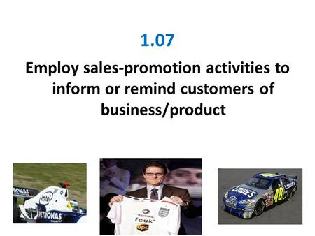 1.07 Employ sales-promotion activities to inform or remind customers of business/product.