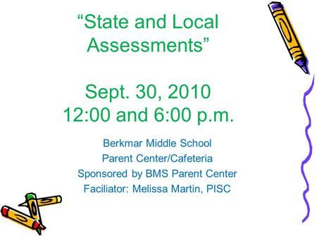 State and Local Assessments Sept. 30, 2010 12:00 and 6:00 p.m. Berkmar Middle School Parent Center/Cafeteria Sponsored by BMS Parent Center Faciliator: