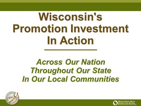 Wisconsin's Promotion Investment In Action Across Our Nation Throughout Our State In Our Local Communities.