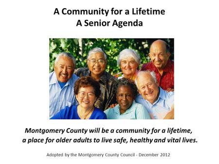 A Community for a Lifetime A Senior Agenda Montgomery County will be a community for a lifetime, a place for older adults to live safe, healthy and vital.