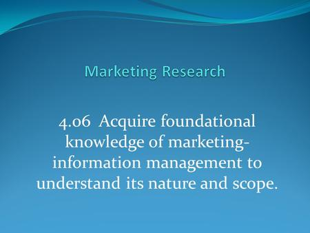 Marketing Research 4.06 Acquire foundational knowledge of marketing-information management to understand its nature and scope.