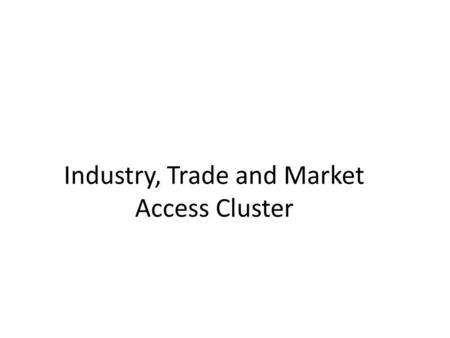 Industry, Trade and Market Access Cluster. Outline Membership Cluster Meetings Alignment of business plan with regional priorities Joint capacity building.