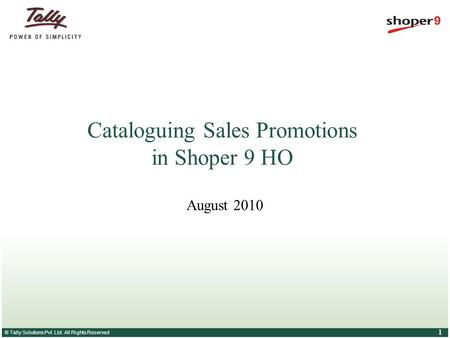 © Tally Solutions Pvt. Ltd. All Rights Reserved 1 Cataloguing Sales Promotions in Shoper 9 HO August 2010.