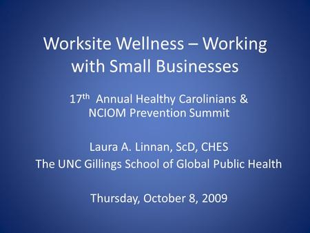 Worksite Wellness – Working with Small Businesses 17 th Annual Healthy Carolinians & NCIOM Prevention Summit Laura A. Linnan, ScD, CHES The UNC Gillings.