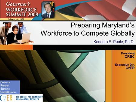 Preparing Marylands Workforce to Compete Globally Kenneth E. Poole, Ph.D. President CREC Executive Dir. C 2 ER.