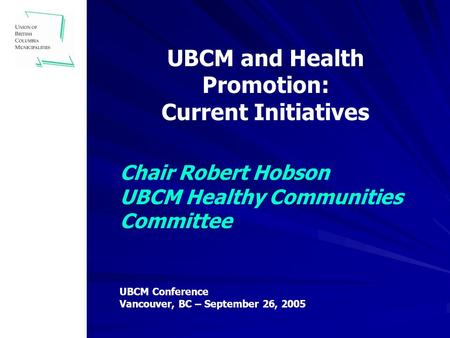 Chair Robert Hobson UBCM Healthy Communities Committee UBCM and Health Promotion: Current Initiatives UBCM Conference Vancouver, BC – September 26, 2005.