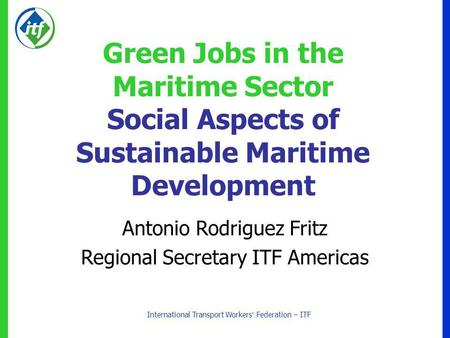 International Transport Workers Federation – ITF Green Jobs in the Maritime Sector Social Aspects of Sustainable Maritime Development Antonio Rodriguez.