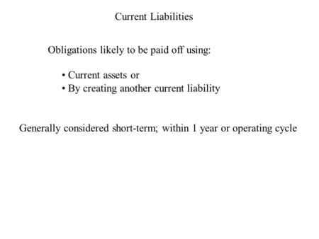 Current Liabilities Obligations likely to be paid off using: Current assets or By creating another current liability Generally considered short-term; within.