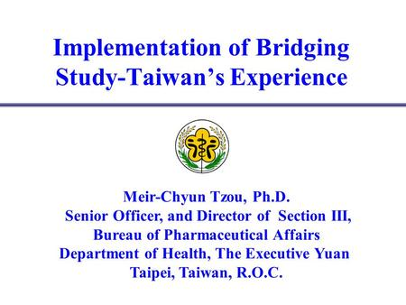 Implementation of Bridging Study-Taiwans Experience Meir-Chyun Tzou, Ph.D. Senior Officer, and Director of Section III, Bureau of Pharmaceutical Affairs.