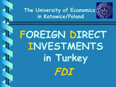 The University of Economics in Katowice/Poland FOREIGN DIRECT INVESTMENTS in Turkey FDI.