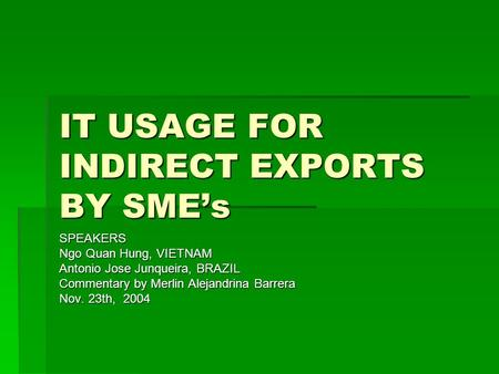 IT USAGE FOR INDIRECT EXPORTS BY SMEs SPEAKERS Ngo Quan Hung, VIETNAM Antonio Jose Junqueira, BRAZIL Commentary by Merlin Alejandrina Barrera Nov. 23th,