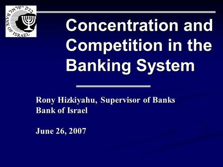 Concentration and Competition in the Banking System Rony Hizkiyahu, Supervisor of Banks Bank of Israel June 26, 2007.