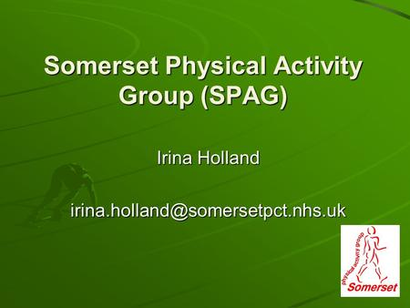 Somerset Physical Activity Group (SPAG) Irina Holland