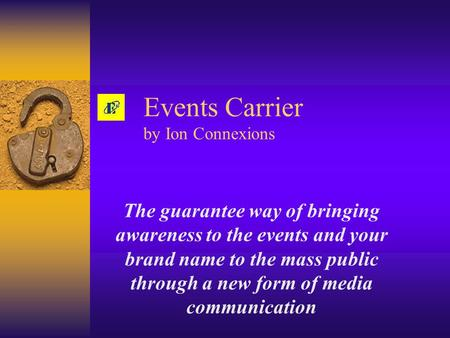 Events Carrier by Ion Connexions The guarantee way of bringing awareness to the events and your brand name to the mass public through a new form of media.