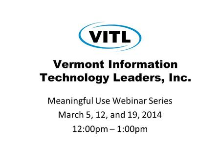 Vermont Information Technology Leaders, Inc. Meaningful Use Webinar Series March 5, 12, and 19, 2014 12:00pm – 1:00pm.