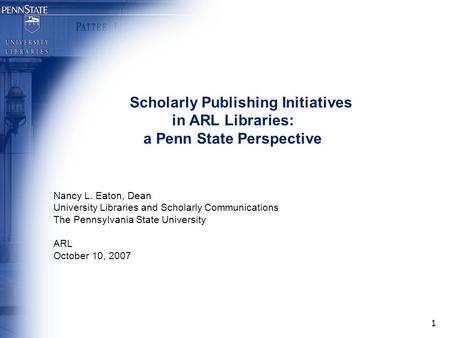 1 Scholarly Publishing Initiatives in ARL Libraries: a Penn State Perspective Nancy L. Eaton, Dean University Libraries and Scholarly Communications The.
