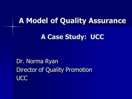 A Model of Quality Assurance A Case Study: UCC Dr. Norma Ryan Director of Quality Promotion UCC.