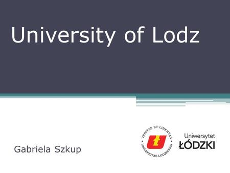 University of Lodz Gabriela Szkup. Outline of presentation 1.University of Lodz – past and current time 2.Role of the University of Lodz 3.My work at.