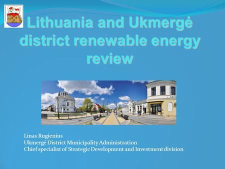 Lithuania and Ukmergė district renewable energy review Linas Rugienius Ukmergė District Municipality Administration Chief specialist of Strategic Development.