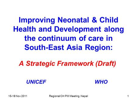 15-18 Nov 2011Regional CH PM Meeting, Nepal1 Improving Neonatal & Child Health and Development along the continuum of care in South-East Asia Region: A.