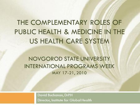 THE COMPLEMENTARY ROLES OF PUBLIC HEALTH & MEDICINE IN THE US HEALTH CARE SYSTEM NOVGOROD STATE UNIVERSITY INTERNATIONAL PROGRAMS WEEK MAY 17-21, 2010.
