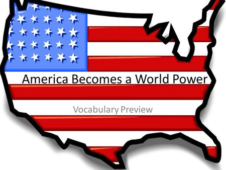 America Becomes a World Power Vocabulary Preview.