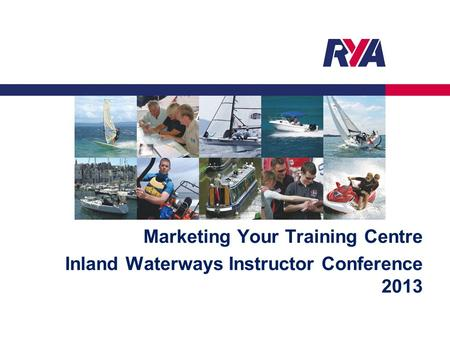 Marketing Your Training Centre Inland Waterways Instructor Conference 2013.