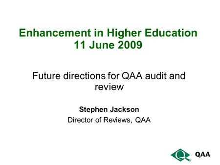 Enhancement in Higher Education 11 June 2009 Future directions for QAA audit and review Stephen Jackson Director of Reviews, QAA.