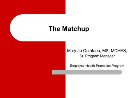 The Matchup Mary Jo Quintana, MS, MCHES, Sr. Program Manager Employee Health Promotion Program.