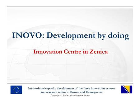 The project is funded by the European Union Institutional capacity development of the three innovation centres and research sector in Bosnia and Herzegovina.