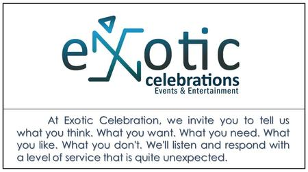 At Exotic Celebration, we invite you to tell us what you think. What you want. What you need. What you like. What you don't. We'll listen and respond with.