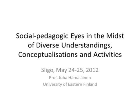 Social-pedagogic Eyes in the Midst of Diverse Understandings, Conceptualisations and Activities Sligo, May 24-25, 2012 Prof. Juha Hämäläinen University.